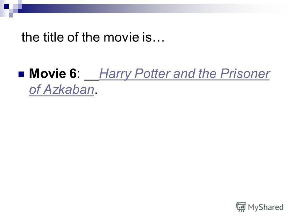 the title of the movie is… Movie 6: __Harry Potter and the Prisoner of Azkaban.Harry Potter and the Prisoner of Azkaban