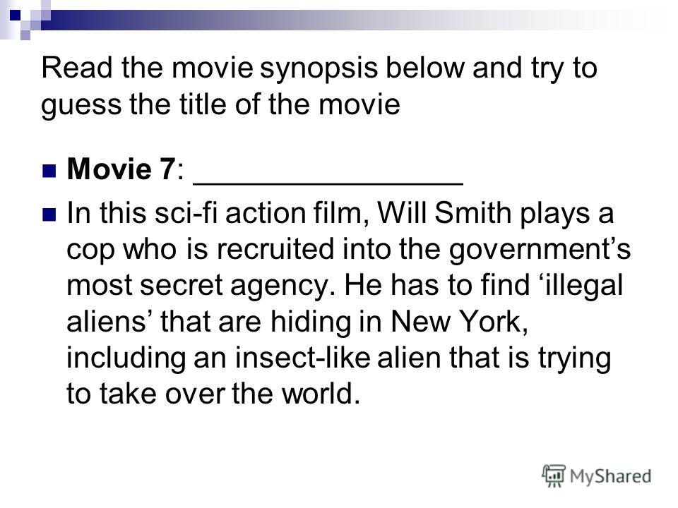 Read the movie synopsis below and try to guess the title of the movie Movie 7: ________________ In this sci-fi action film, Will Smith plays a cop who is recruited into the governments most secret agency. He has to find illegal aliens that are hiding