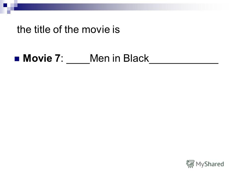 the title of the movie is Movie 7: ____Men in Black____________