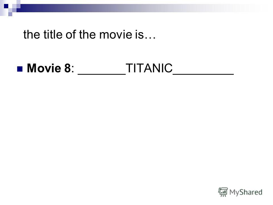 the title of the movie is… Movie 8: _______TITANIC_________