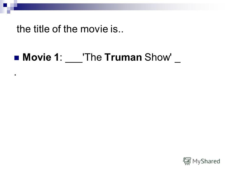 the title of the movie is.. Movie 1: ___'The Truman Show' _.