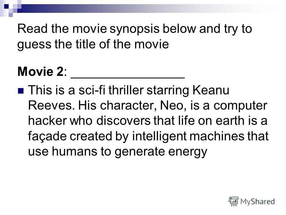 Read the movie synopsis below and try to guess the title of the movie Movie 2: ________________ This is a sci-fi thriller starring Keanu Reeves. His character, Neo, is a computer hacker who discovers that life on earth is a façade created by intellig