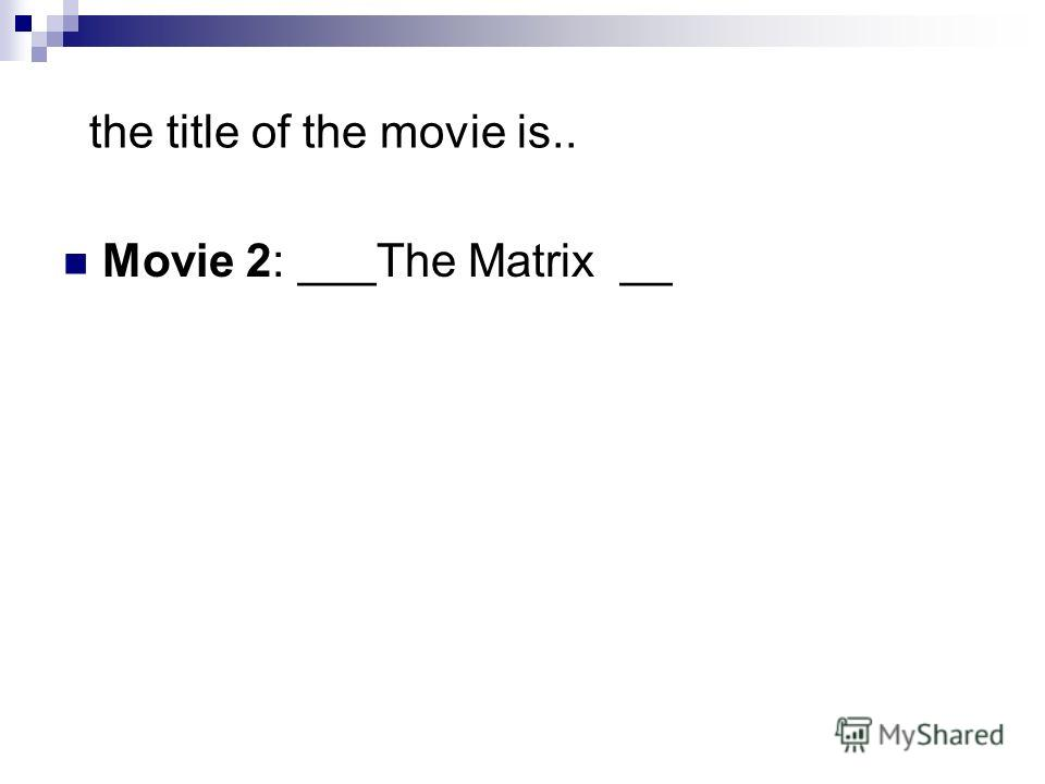 the title of the movie is.. Movie 2: ___The Matrix __