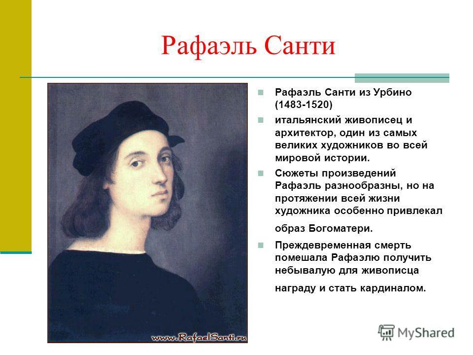 Рафаэль Санти Рафаэль Санти из Урбино (1483-1520) итальянский живописец и архитектор, один из самых великих художников во всей мировой истории. Сюжеты произведений Рафаэль разнообразны, но на протяжении всей жизни художника особенно привлекал образ Б