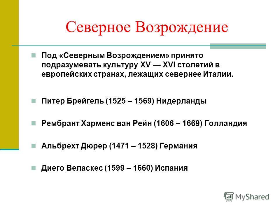 Северное Возрождение Под «Северным Возрождением» принято подразумевать культуру XV XVI столетий в европейских странах, лежащих севернее Италии. Питер Брейгель (1525 – 1569) Нидерланды Рембрант Харменс ван Рейн (1606 – 1669) Голландия Альбрехт Дюрер (