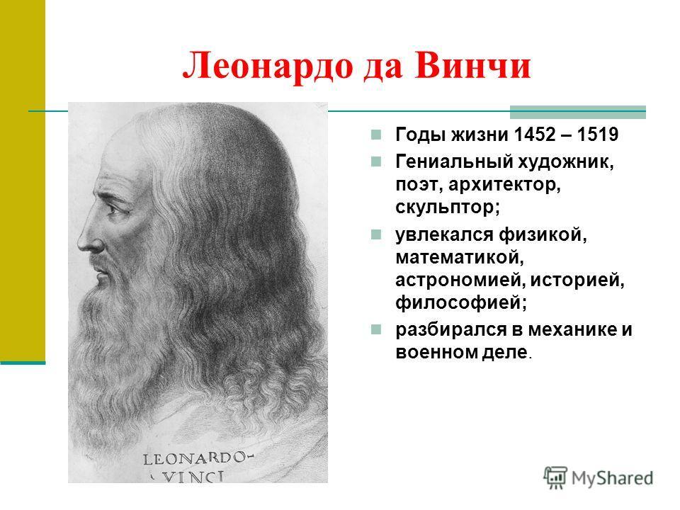 Леонардо да Винчи Годы жизни 1452 – 1519 Гениальный художник, поэт, архитектор, скульптор; увлекался физикой, математикой, астрономией, историей, философией; разбирался в механике и военном деле.