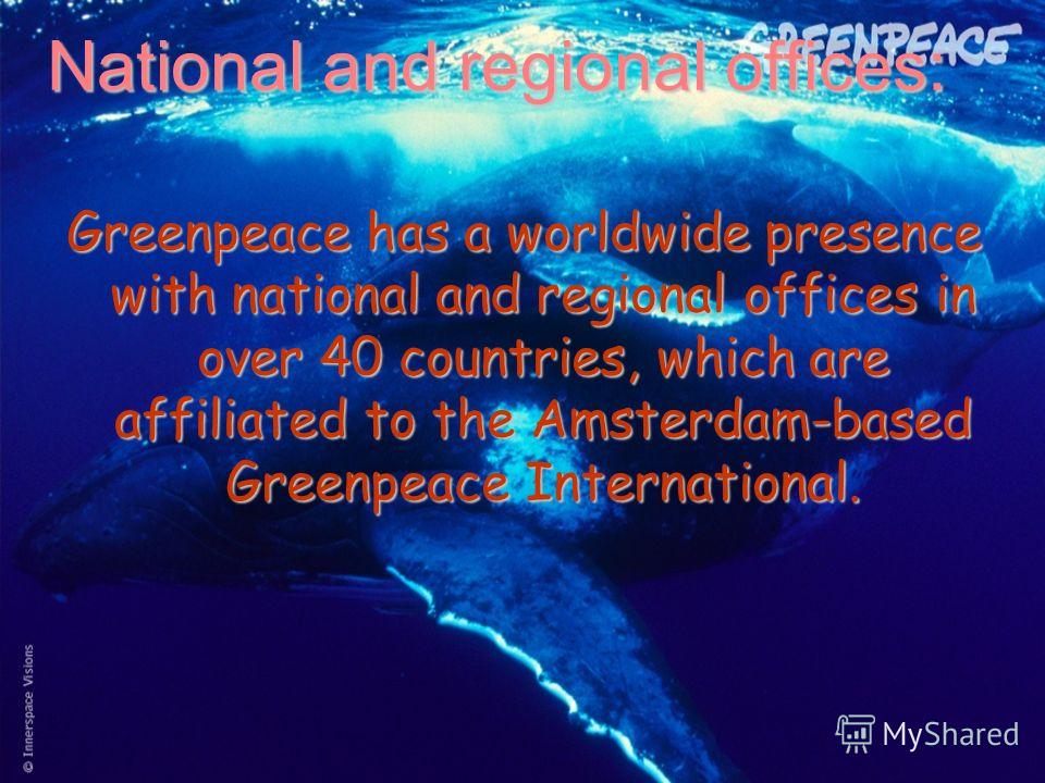National and regional offices: Greenpeace has a worldwide presence with national and regional offices in over 40 countries, which are affiliated to the Amsterdam-based Greenpeace International.