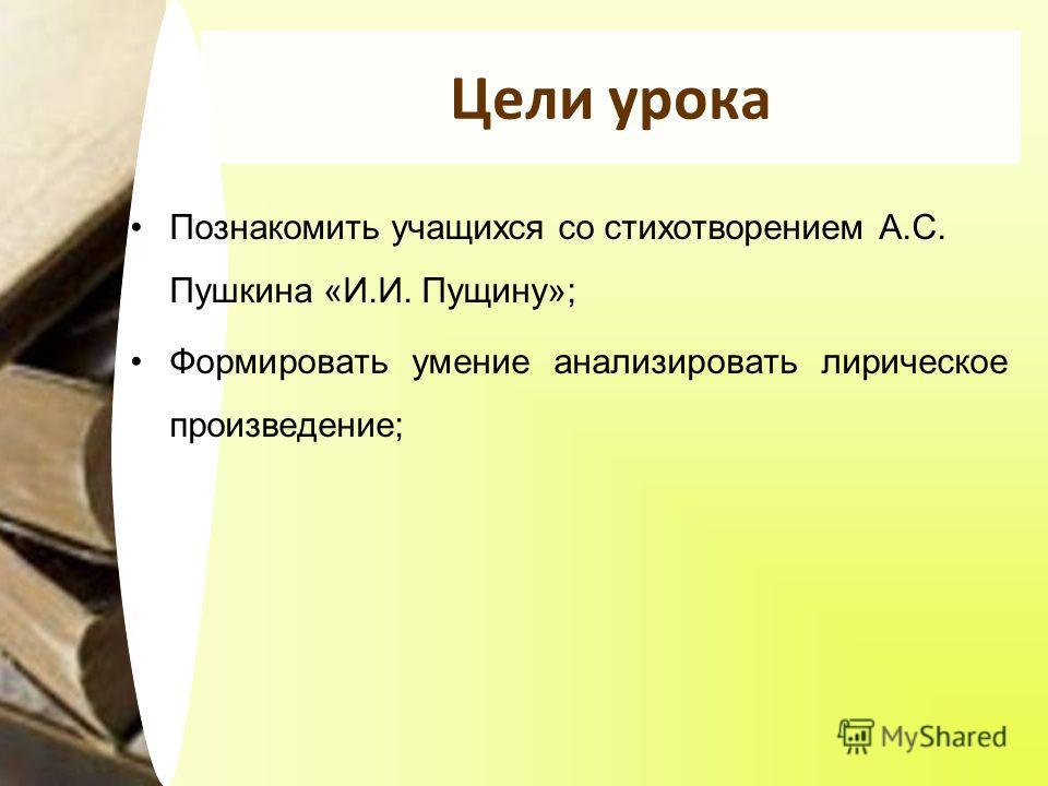 Цели урока Познакомить учащихся со стихотворением А.С. Пушкина «И.И. Пущину»; Формировать умение анализировать лирическое произведение;