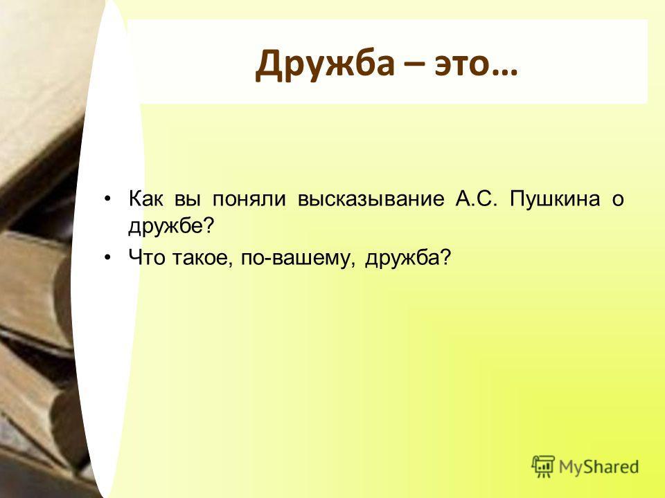 Дружба – это… Как вы поняли высказывание А.С. Пушкина о дружбе? Что такое, по-вашему, дружба?