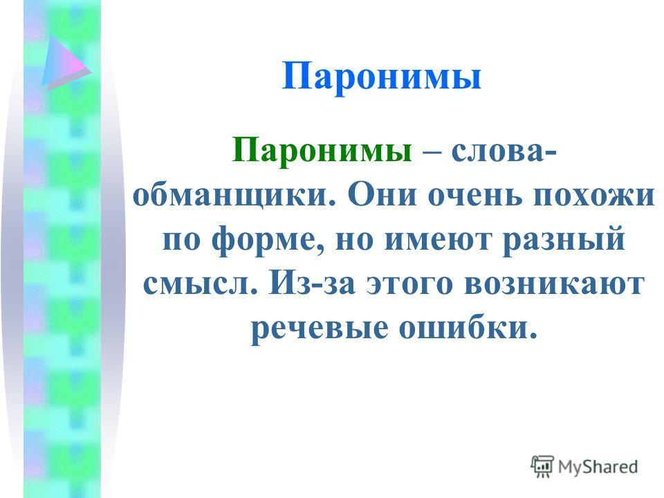 Паронимы Паронимы – слова- обманщики. Они очень похожи по форме, но имеют разный смысл. Из-за этого возникают речевые ошибки.