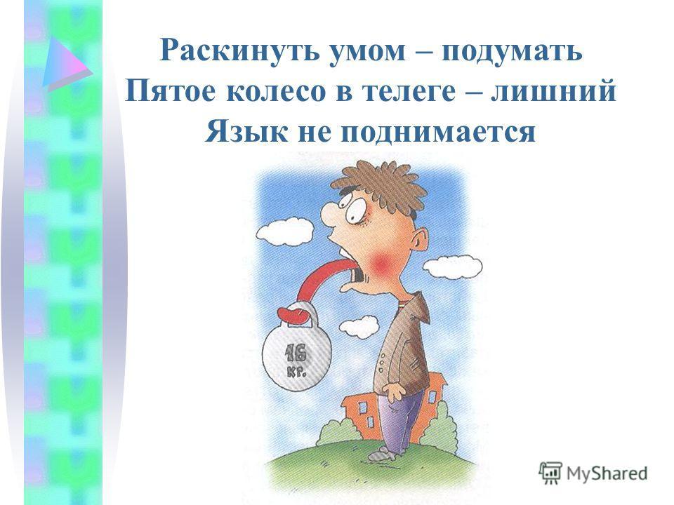 Раскинуть умом – подумать Пятое колесо в телеге – лишний Язык не поднимается