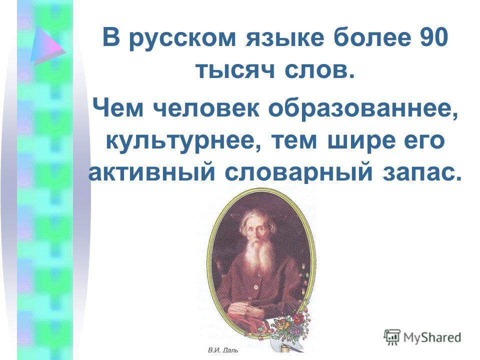 В русском языке более 90 тысяч слов. Чем человек образованнее, культурнее, тем шире его активный словарный запас.