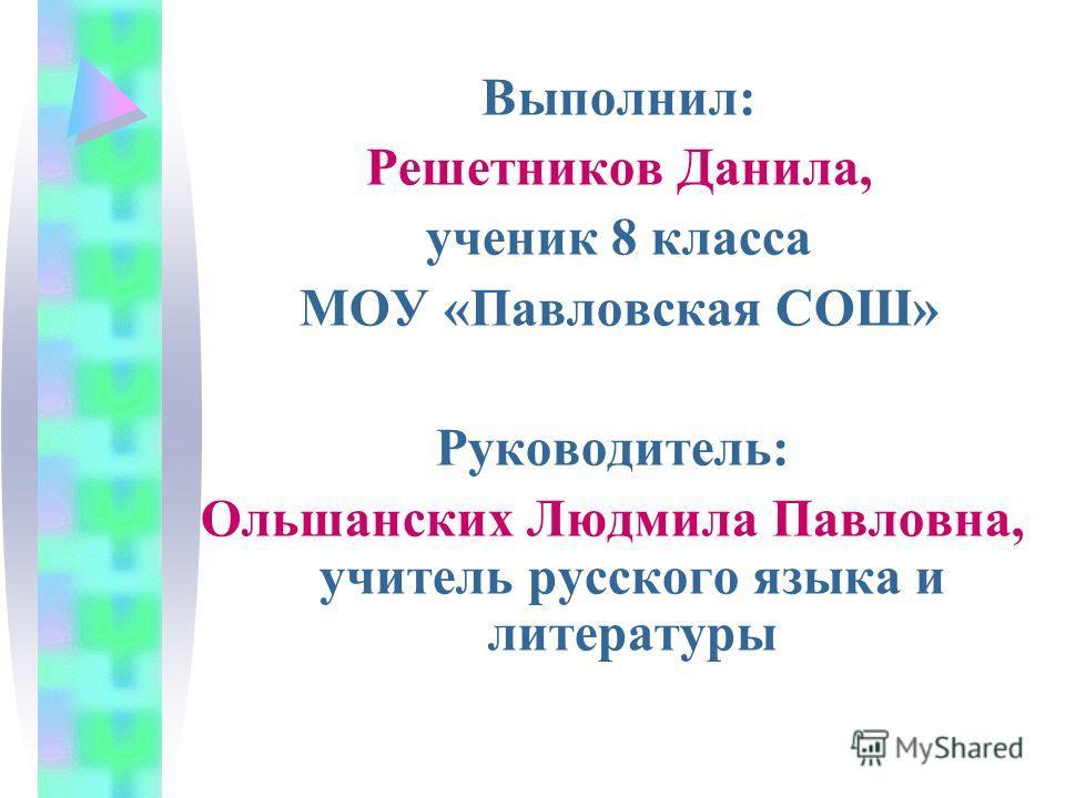 Выполнил: Решетников Данила, ученик 8 класса МОУ «Павловская СОШ» Руководитель: Ольшанских Людмила Павловна, учитель русского языка и литературы