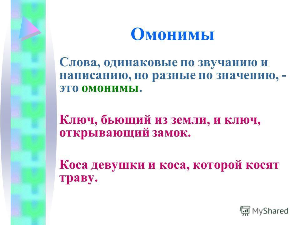 Омонимы Слова, одинаковые по звучанию и написанию, но разные по значению, - это омонимы. Ключ, бьющий из земли, и ключ, открывающий замок. Коса девушки и коса, которой косят траву.