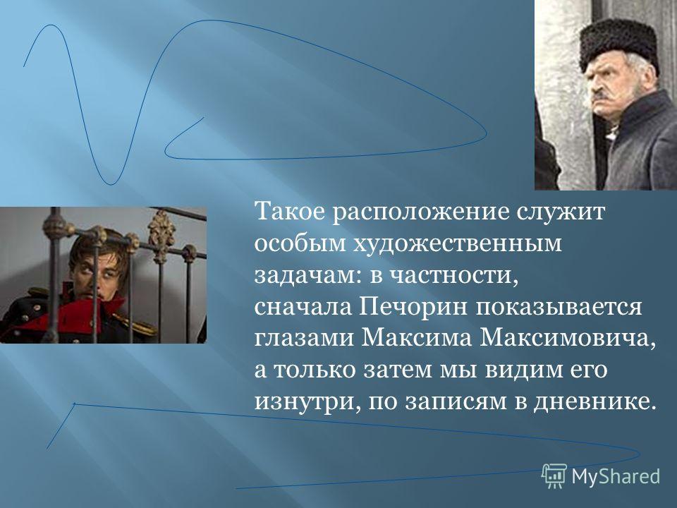 Такое расположение служит особым художественным задачам: в частности, сначала Печорин показывается глазами Максима Максимовича, а только затем мы видим его изнутри, по записям в дневнике.