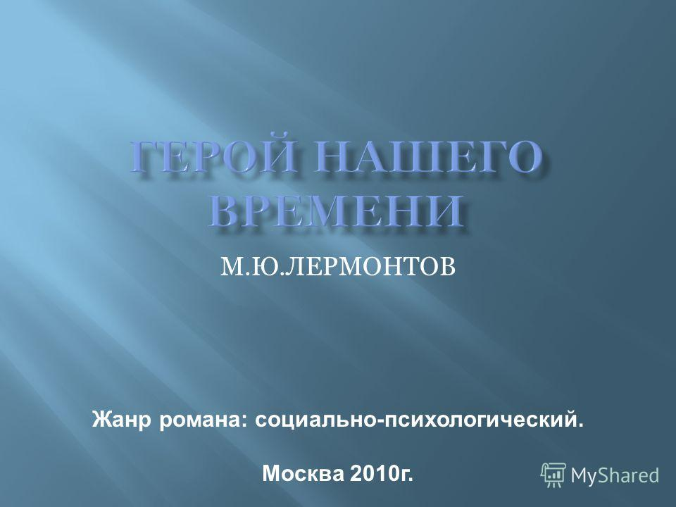М.Ю.ЛЕРМОНТОВ Жанр романа: социально-психологический. Москва 2010г.