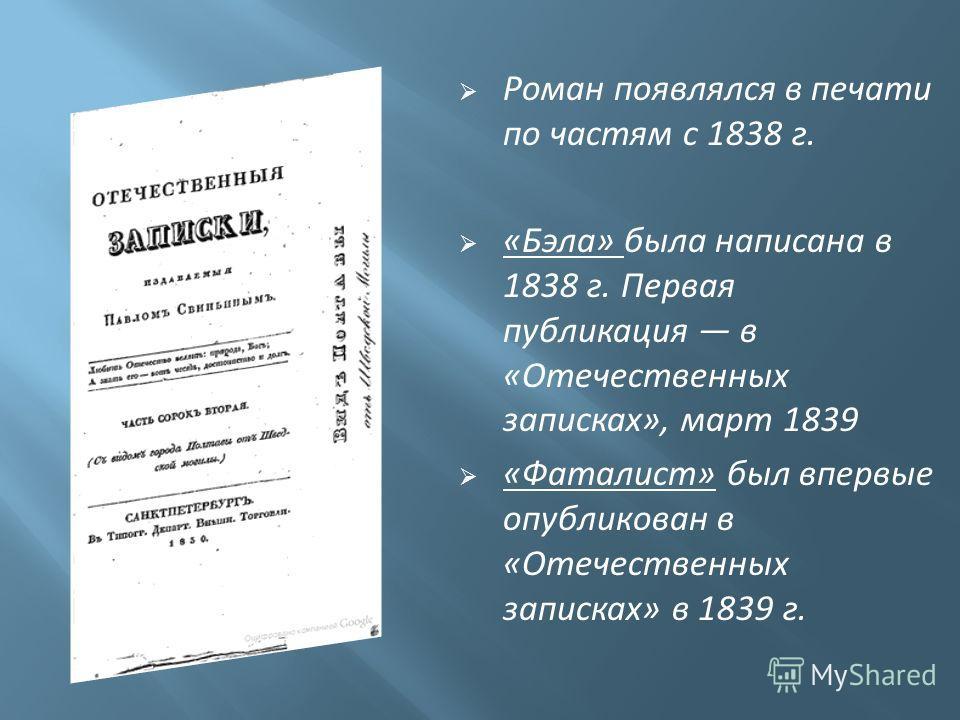 Роман появлялся в печати по частям с 1838 г. «Бэла» была написана в 1838 г. Первая публикация в «Отечественных записках», март 1839 «Фаталист» был впервые опубликован в «Отечественных записках» в 1839 г.