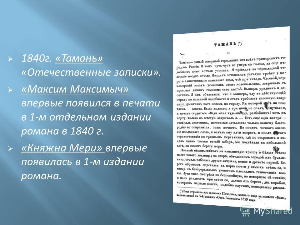 1840г. «Тамань» «Отечественные записки». «Максим Максимыч» впервые появился в печати в 1-м отдельном издании романа в 1840 г. «Княжна Мери» впервые появилась в 1-м издании романа.