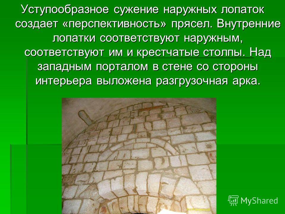 Уступообразное сужение наружных лопаток создает «перспективность» прясел. Внутренние лопатки соответствуют наружным, соответствуют им и крестчатые столпы. Над западным порталом в стене со стороны интерьера выложена разгрузочная арка.