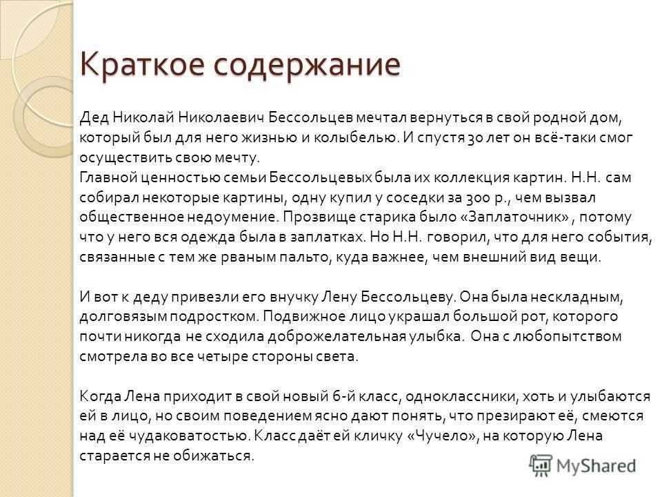 Краткое содержание Дед Николай Николаевич Бессольцев мечтал вернуться в свой родной дом, который был для него жизнью и колыбелью. И спустя 30 лет он всё-таки смог осуществить свою мечту. Главной ценностью семьи Бессольцевых была их коллекция картин.
