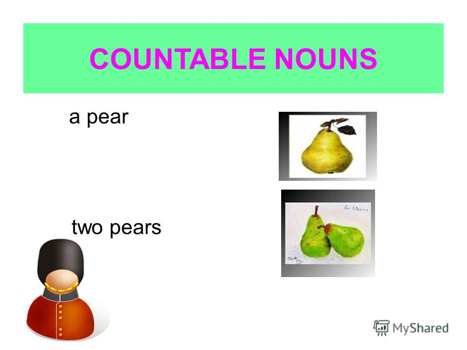 COUNTABLE NOUNS a pear two pears