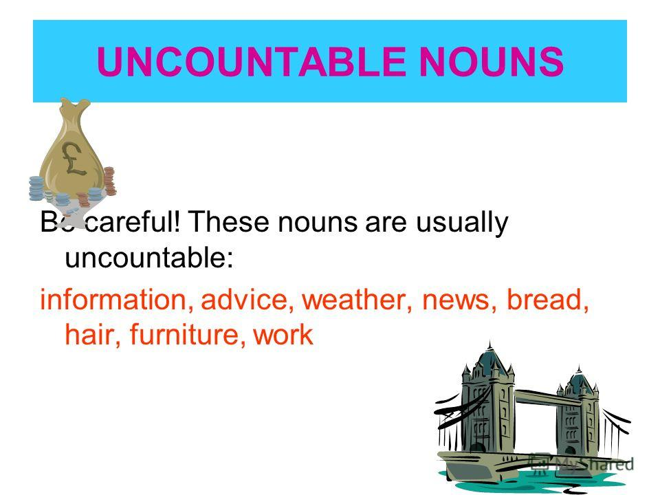 UNCOUNTABLE NOUNS Be careful! These nouns are usually uncountable: information, advice, weather, news, bread, hair, furniture, work