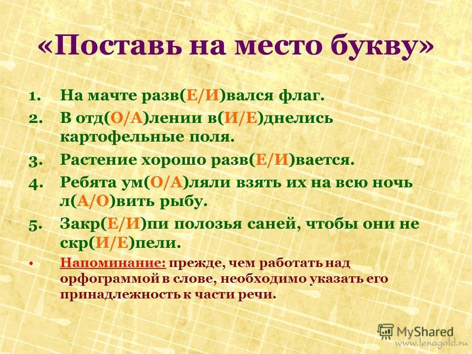 1.На мачте разв(Е/И)вался флаг. 2.В отд(О/А)лении в(И/Е)днелись картофельные поля. 3.Растение хорошо разв(Е/И)вается. 4.Ребята ум(О/А)ляли взять их на всю ночь л(А/О)вить рыбу. 5.Закр(Е/И)пи полозья саней, чтобы они не скр(И/Е)пели. Напоминание: преж