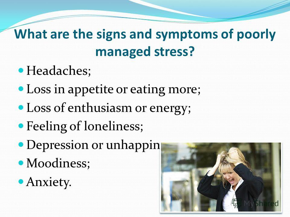 What are the signs and symptoms of poorly managed stress? Headaches; Loss in appetite or eating more; Loss of enthusiasm or energy; Feeling of loneliness; Depression or unhappiness; Moodiness; Anxiety.