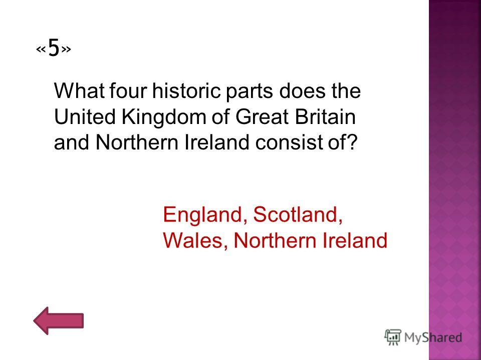 «5» What four historic parts does the United Kingdom of Great Britain and Northern Ireland consist of? England, Scotland, Wales, Northern Ireland