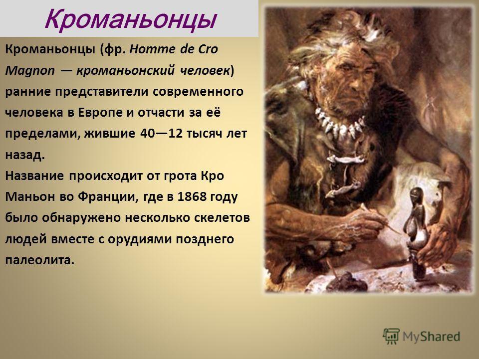 Кроманьонцы (фр. Homme de Cro Magnon кроманьонский человек) ранние представители современного человека в Европе и отчасти за её пределами, жившие 4012 тысяч лет назад. Название происходит от грота Кро Маньон во Франции, где в 1868 году было обнаружен