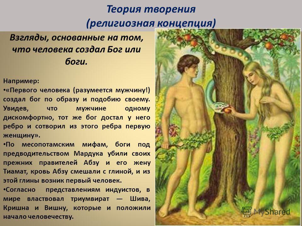 Взгляды, основанные на том, что человека создал Бог или боги. Например: «Первого человека (разумеется мужчину!) создал бог по образу и подобию своему. Увидев, что мужчине одному дискомфортно, тот же бог достал у него ребро и сотворил из этого ребра п