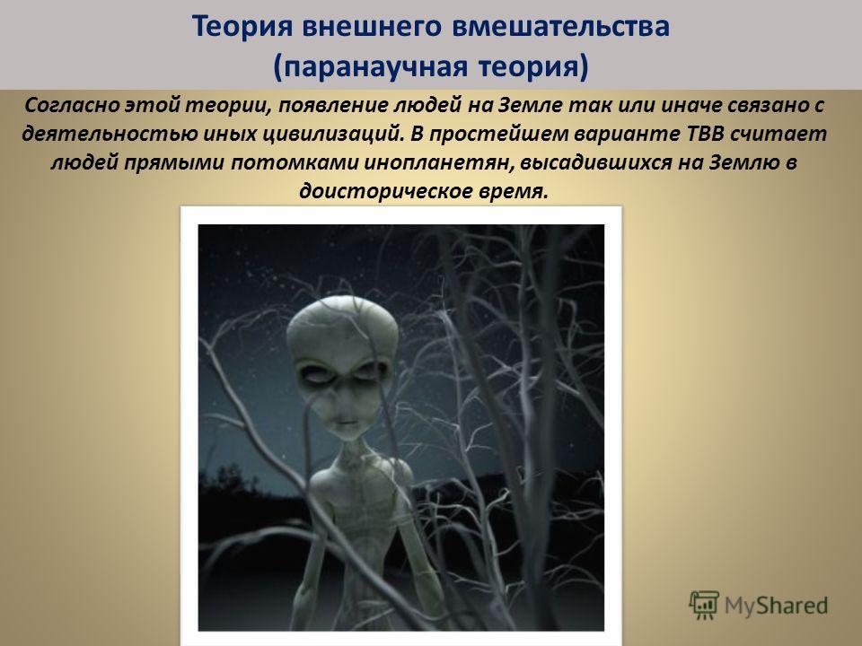 Согласно этой теории, появление людей на Земле так или иначе связано с деятельностью иных цивилизаций. В простейшем варианте ТВВ считает людей прямыми потомками инопланетян, высадившихся на Землю в доисторическое время. Теория внешнего вмешательства