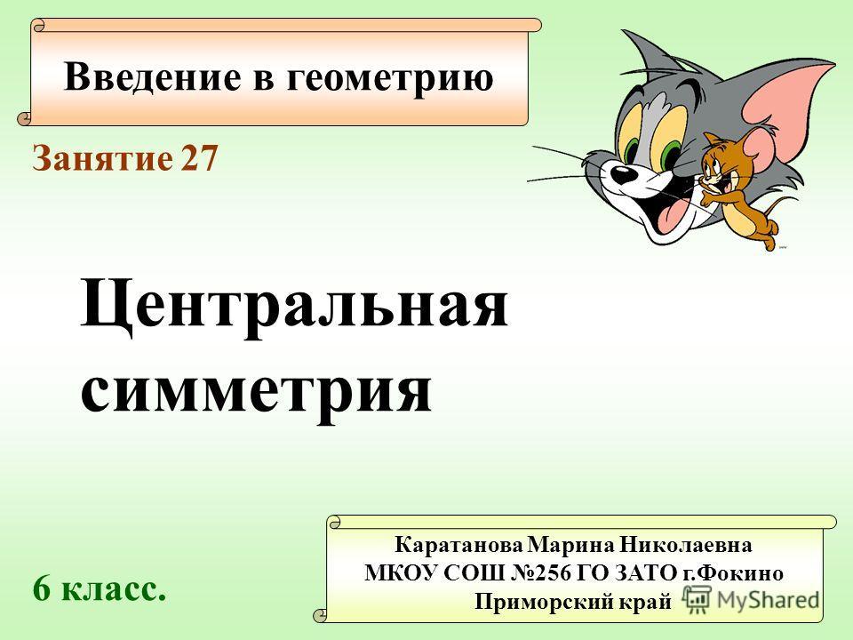 Введение в геометрию Каратанова Марина Николаевна МКОУ СОШ 256 ГО ЗАТО г.Фокино Приморский край Занятие 27 Центральная симметрия 6 класс.