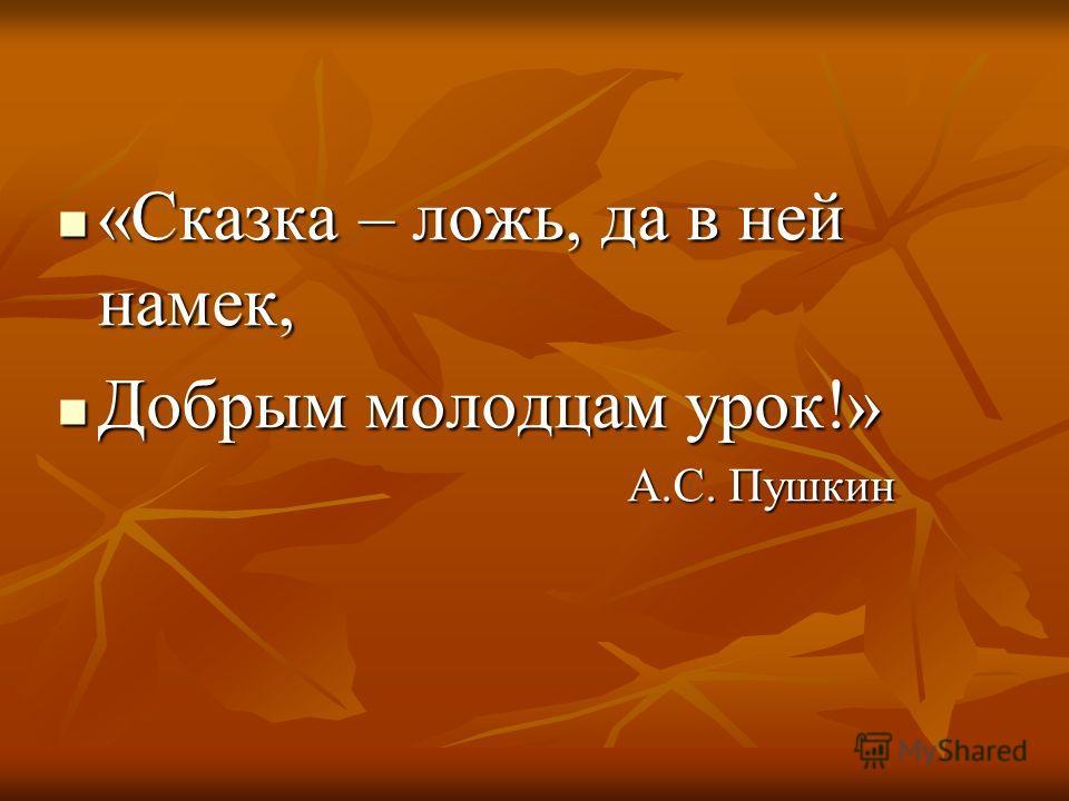 «Сказка – ложь, да в ней намек, «Сказка – ложь, да в ней намек, Добрым молодцам урок!» Добрым молодцам урок!» А.С. Пушкин А.С. Пушкин