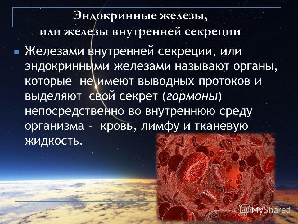 Эндокринные железы, или железы внутренней секреции Железами внутренней секреции, или эндокринными железами называют органы, которые не имеют выводных протоков и выделяют свой секрет (гормоны) непосредственно во внутреннюю среду организма – кровь, лим