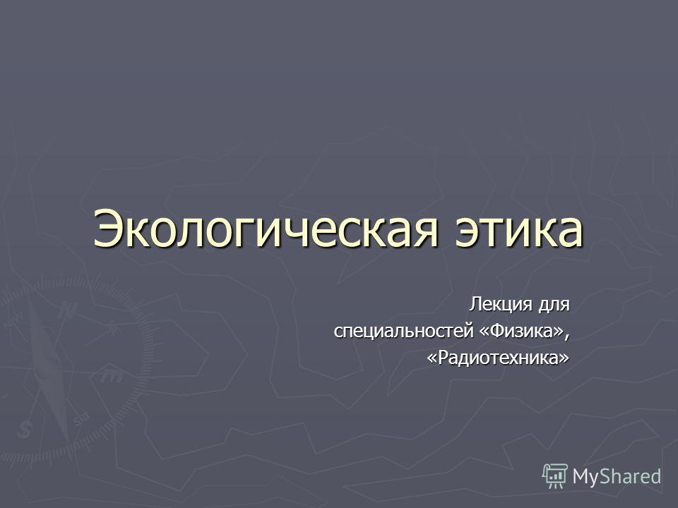 Экологическая этика Лекция для специальностей «Физика», «Радиотехника» «Радиотехника»