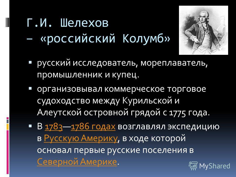 Г.И. Шелехов – «российский Колумб» русский исследователь, мореплаватель, промышленник и купец. организовывал коммерческое торговое судоходство между Курильской и Алеутской островной грядой с 1775 года. В 17831786 годах возглавлял экспедицию в Русскую