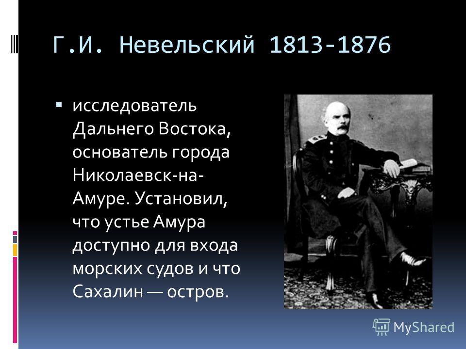 Г.И. Невельский 1813-1876 исследователь Дальнего Востока, основатель города Николаевск-на- Амуре. Установил, что устье Амура доступно для входа морских судов и что Сахалин остров.