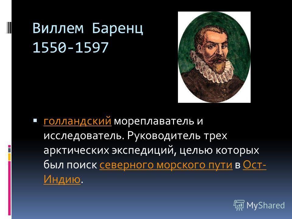 Виллем Баренц 1550-1597 голландский мореплаватель и исследователь. Руководитель трех арктических экспедиций, целью которых был поиск северного морского пути в Ост- Индию. голландскийсеверного морского путиОст- Индию