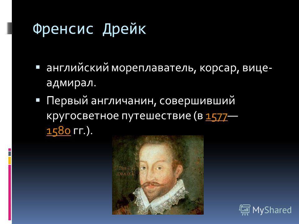 Френсис Дрейк английский мореплаватель, корсар, вице- адмирал. Первый англичанин, совершивший кругосветное путешествие (в 1577 1580 гг.).1577 1580