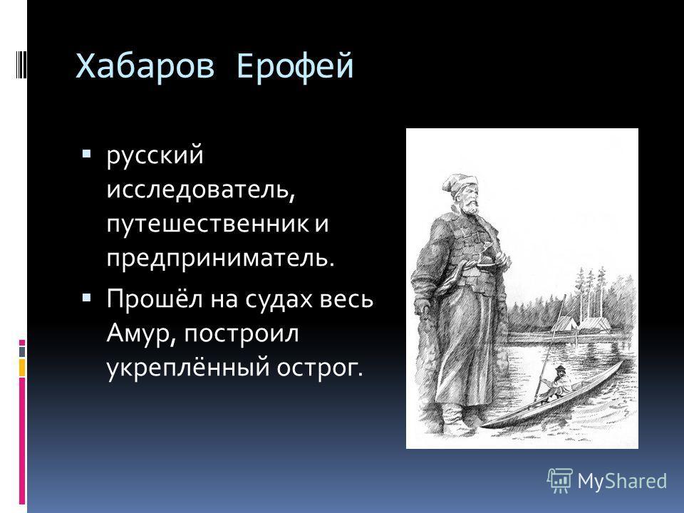 Хабаров Ерофей русский исследователь, путешественник и предприниматель. Прошёл на судах весь Амур, построил укреплённый острог.