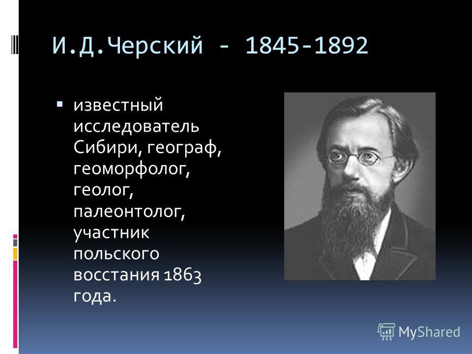 И.Д.Черский - 1845-1892 известный исследователь Сибири, географ, геоморфолог, геолог, палеонтолог, участник польского восстания 1863 года.