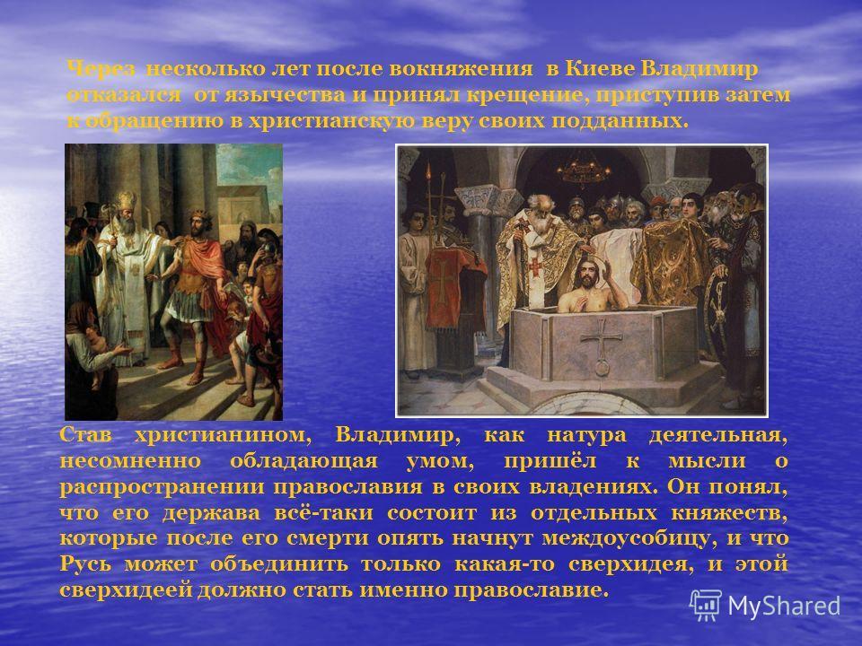 Через несколько лет после вокняжения в Киеве Владимир отказался от язычества и принял крещение, приступив затем к обращению в христианскую веру своих подданных. Став христианином, Владимир, как натура деятельная, несомненно обладающая умом, пришёл к