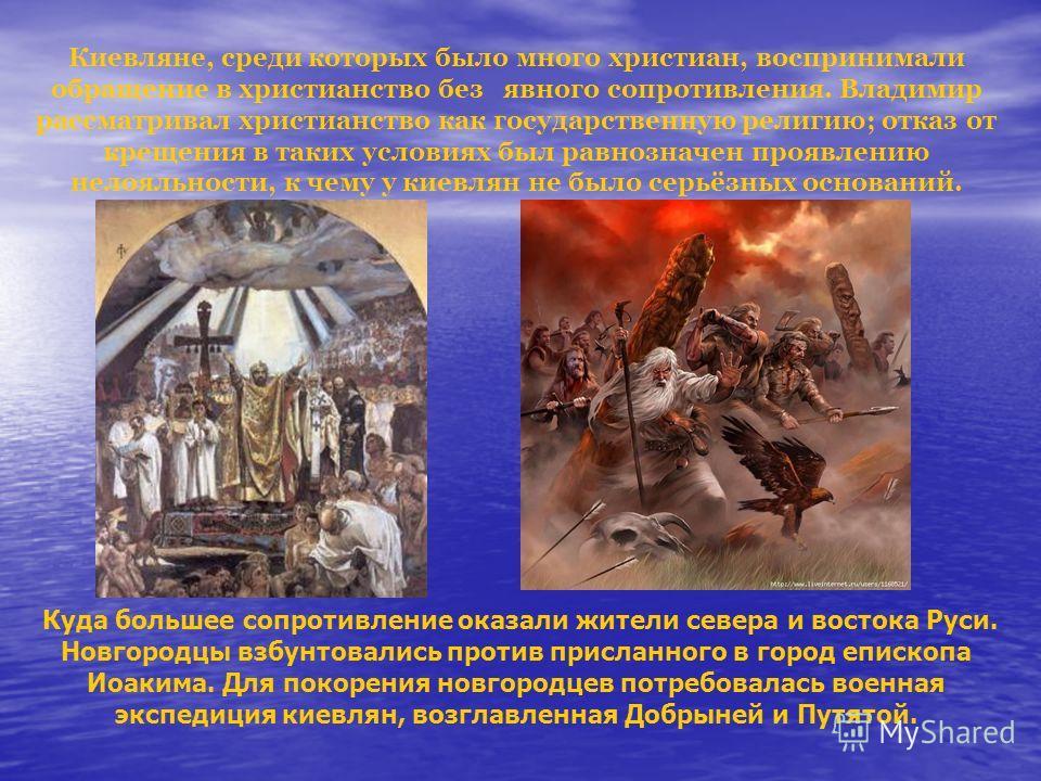 Киевляне, среди которых было много христиан, воспринимали обращение в христианство без явного сопротивления. Владимир рассматривал христианство как государственную религию; отказ от крещения в таких условиях был равнозначен проявлению нелояльности, к