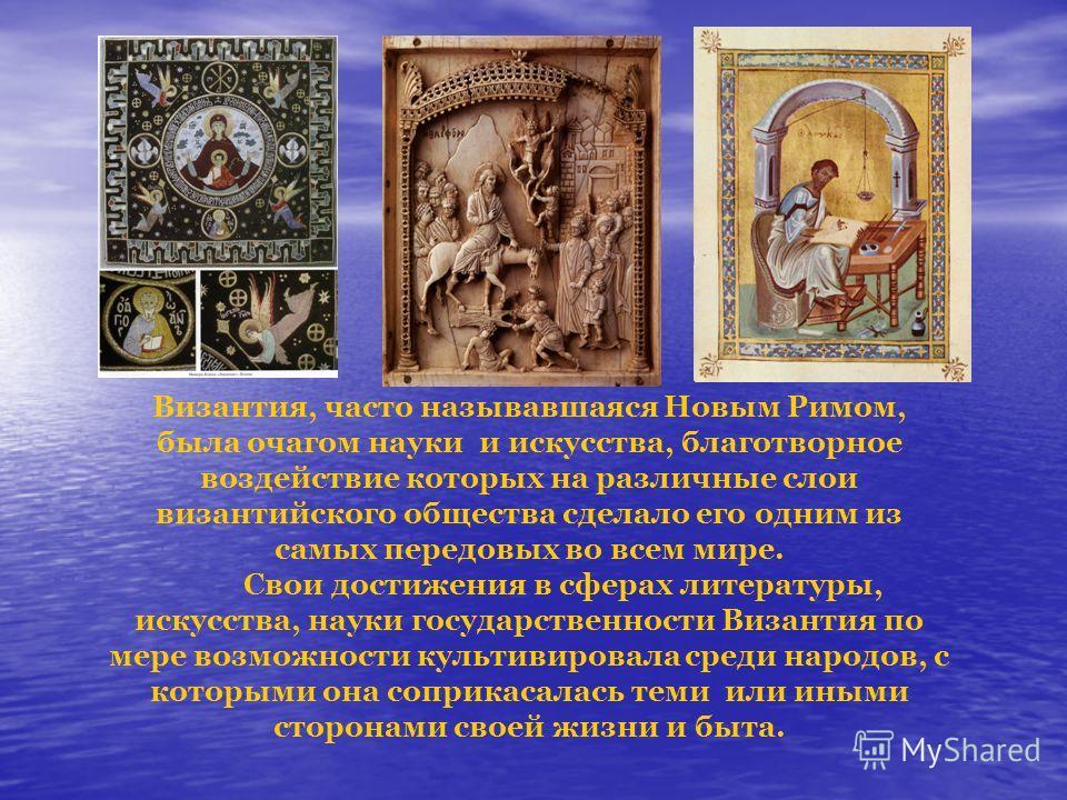 Византия, часто называвшаяся Новым Римом, была очагом науки и искусства, благотворное воздействие которых на различные слои византийского общества сделало его одним из самых передовых во всем мире. Свои достижения в сферах литературы, искусства, наук