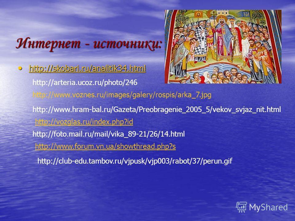 Интернет - источники: http://skobari.ru/analitik34.html http://skobari.ru/analitik34.html http://skobari.ru/analitik34.html http://club-edu.tambov.ru/vjpusk/vjp003/rabot/37/perun.gif http://www.voznes.ru/images/galery/rospis/arka_7.jpg http://www.hra