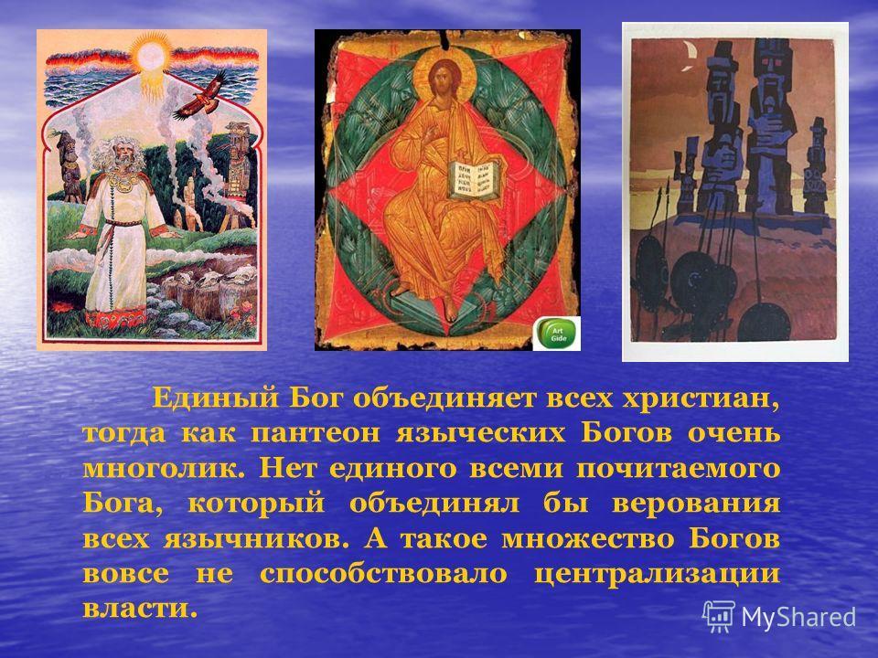 Единый Бог объединяет всех христиан, тогда как пантеон языческих Богов очень многолик. Нет единого всеми почитаемого Бога, который объединял бы верования всех язычников. А такое множество Богов вовсе не способствовало централизации власти.