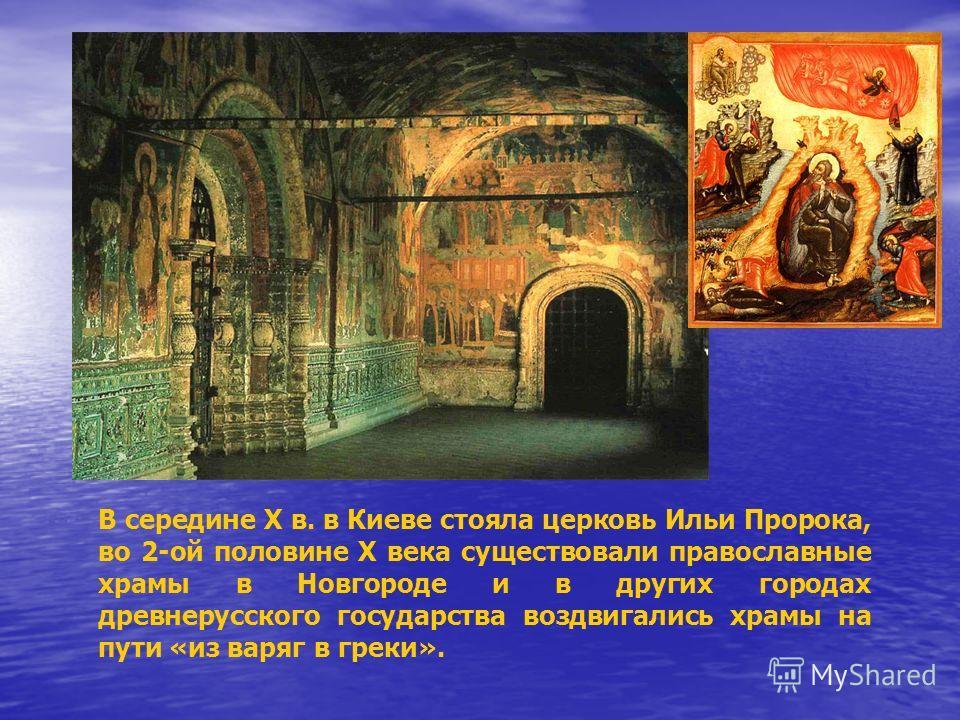 В середине X в. в Киеве стояла церковь Ильи Пророка, во 2-ой половине X века существовали православные храмы в Новгороде и в других городах древнерусского государства воздвигались храмы на пути «из варяг в греки».