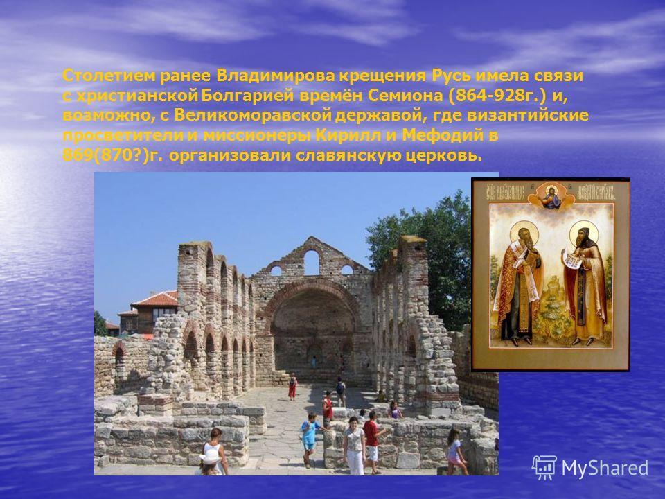 Столетием ранее Владимирова крещения Русь имела связи с христианской Болгарией времён Семиона (864-928г.) и, возможно, с Великоморавской державой, где византийские просветители и миссионеры Кирилл и Мефодий в 869(870?)г. организовали славянскую церко