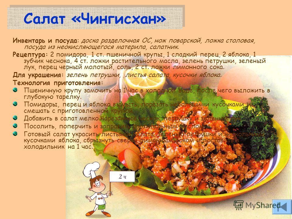 Салат «Чингисхан» Инвентарь и посуда: доска разделочная ОС, нож поварской, ложка столовая, посуда из неокисляющегося материла, салатник. Рецептура: 2 помидора, 1 ст. пшеничной крупы, 1 сладкий перец, 2 яблока, 1 зубчик чеснока, 4 ст. ложки растительн